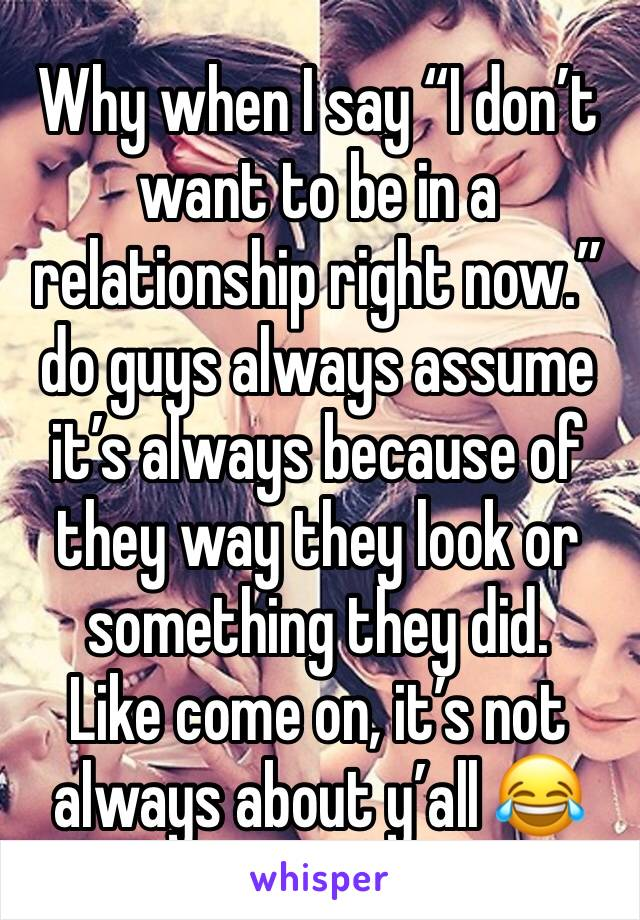 "Why when I say ""I don't want to be in a relationship right now."" do guys always assume it's always because of they way they look or something they did.  Like come on, it's not always about y'all 😂"