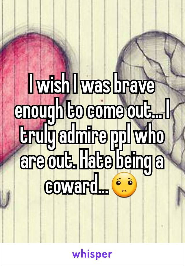 I wish I was brave enough to come out... I truly admire ppl who are out. Hate being a coward...🙁