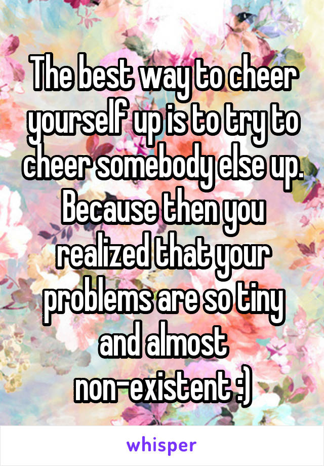 The best way to cheer yourself up is to try to cheer somebody else up. Because then you realized that your problems are so tiny and almost non-existent :)