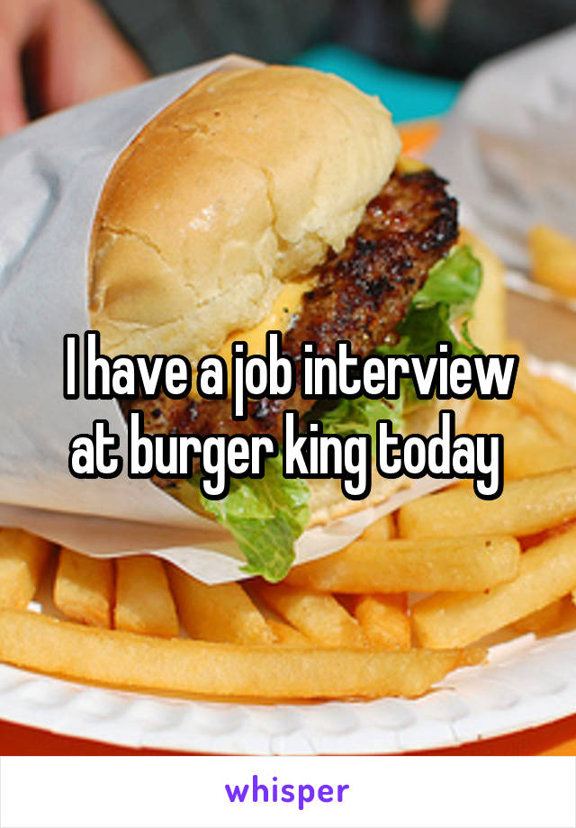 I have a job interview at burger king today