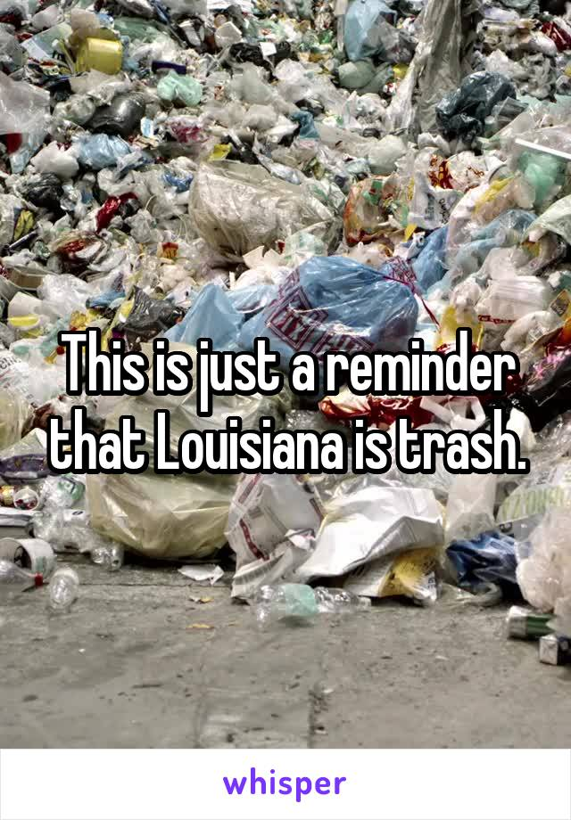 This is just a reminder that Louisiana is trash.