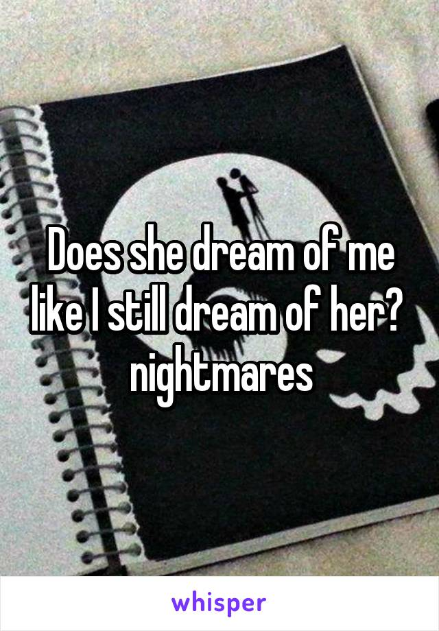 Does she dream of me like I still dream of her?  nightmares