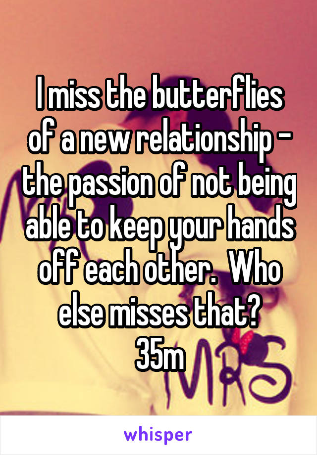 I miss the butterflies of a new relationship - the passion of not being able to keep your hands off each other.  Who else misses that? 35m
