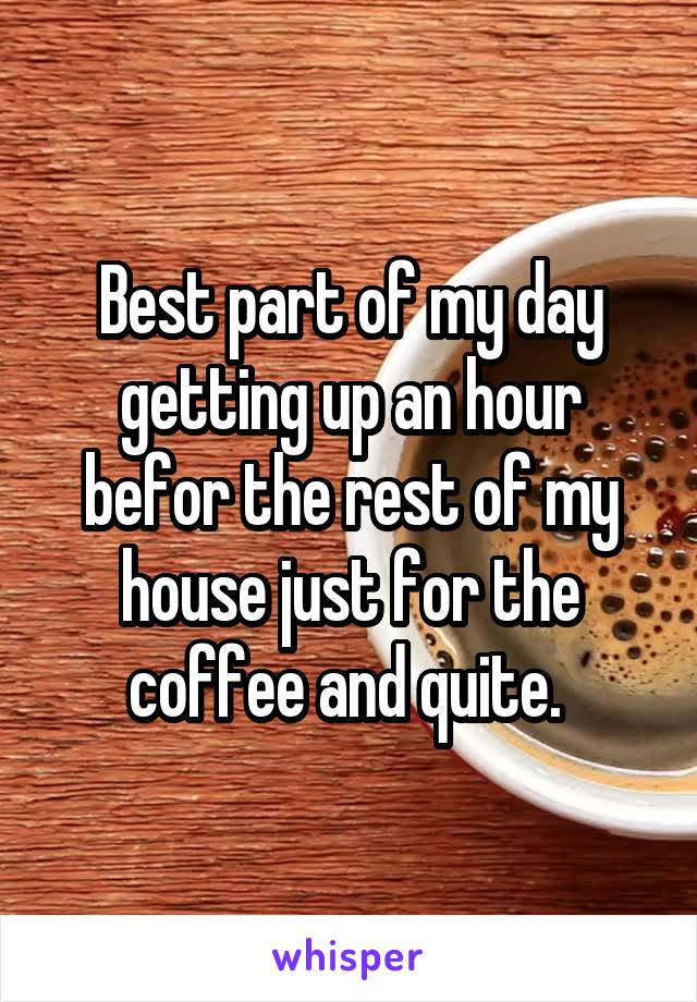 Best part of my day getting up an hour befor the rest of my house just for the coffee and quite.