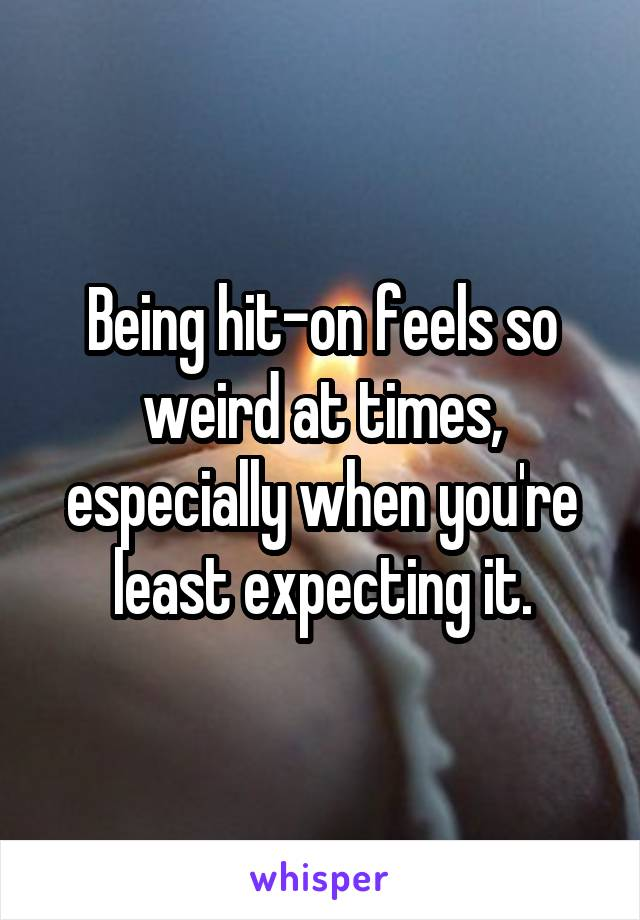 Being hit-on feels so weird at times, especially when you're least expecting it.