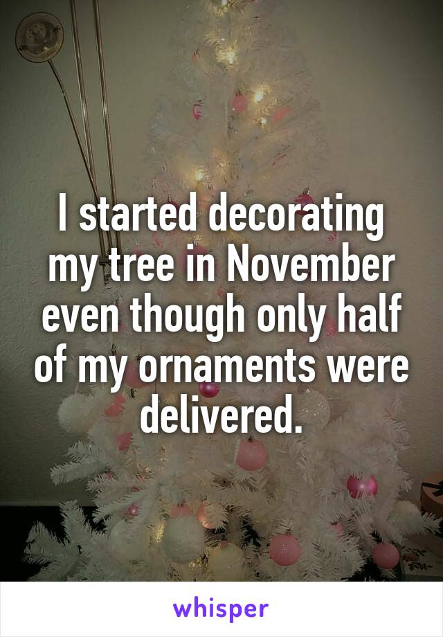 I started decorating my tree in November even though only half of my ornaments were delivered.