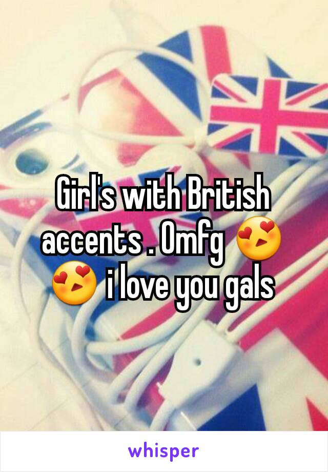 Girl's with British accents . Omfg 😍😍 i love you gals