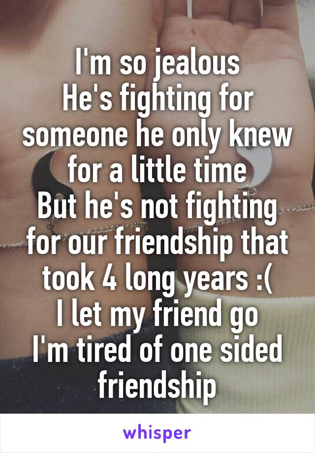 I'm so jealous He's fighting for someone he only knew for a little time But he's not fighting for our friendship that took 4 long years :( I let my friend go I'm tired of one sided friendship