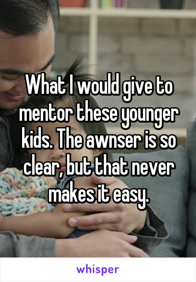 What I would give to mentor these younger kids. The awnser is so clear, but that never makes it easy.