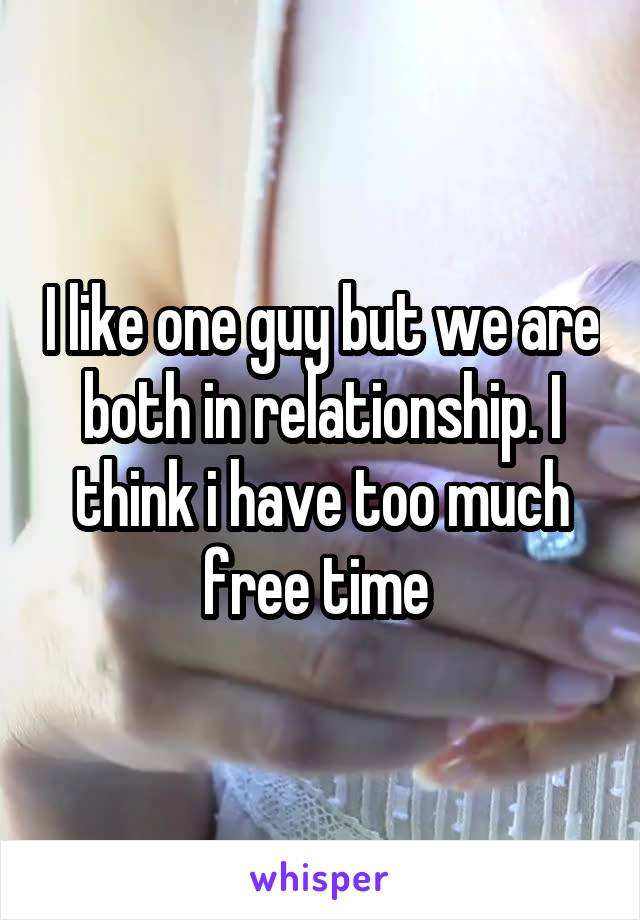 I like one guy but we are both in relationship. I think i have too much free time
