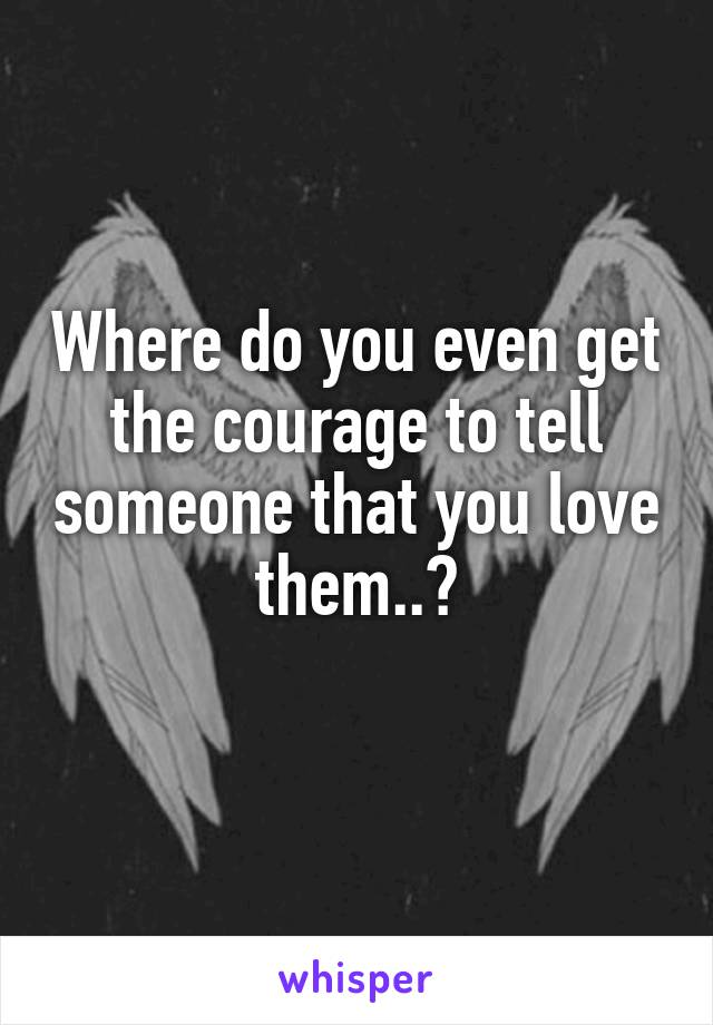 Where do you even get the courage to tell someone that you love them..?