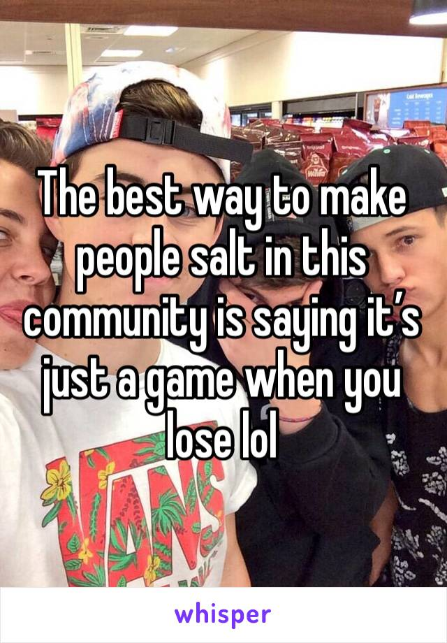 The best way to make people salt in this community is saying it's just a game when you lose lol