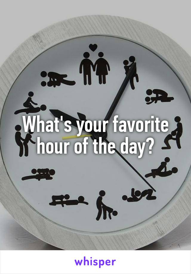 What's your favorite hour of the day?