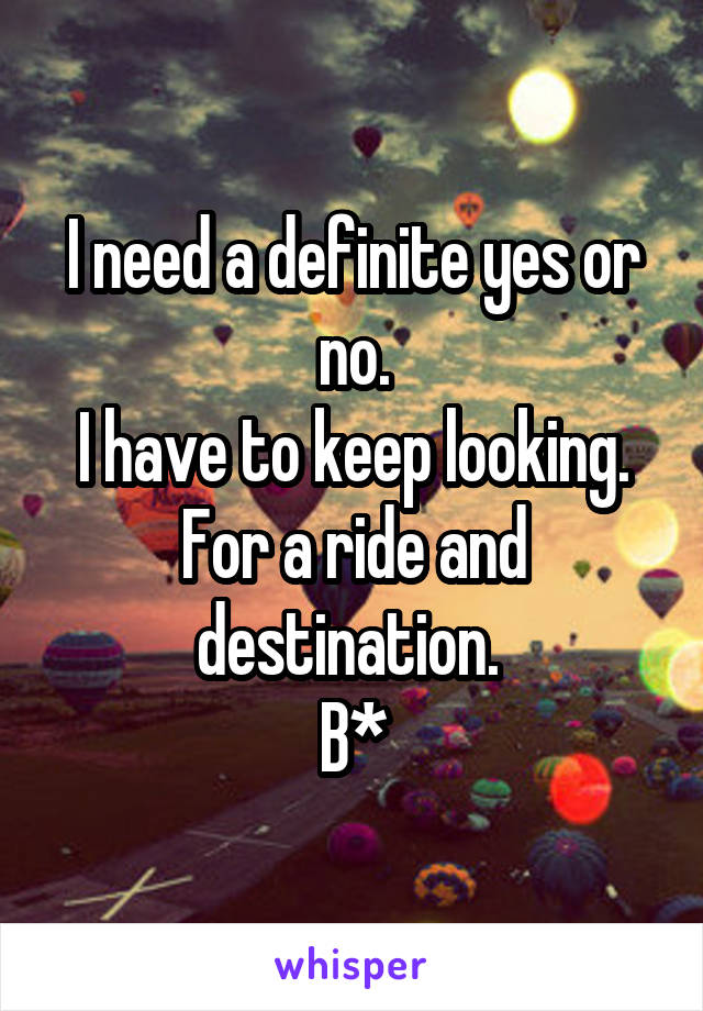 I need a definite yes or no. I have to keep looking. For a ride and destination.  B*