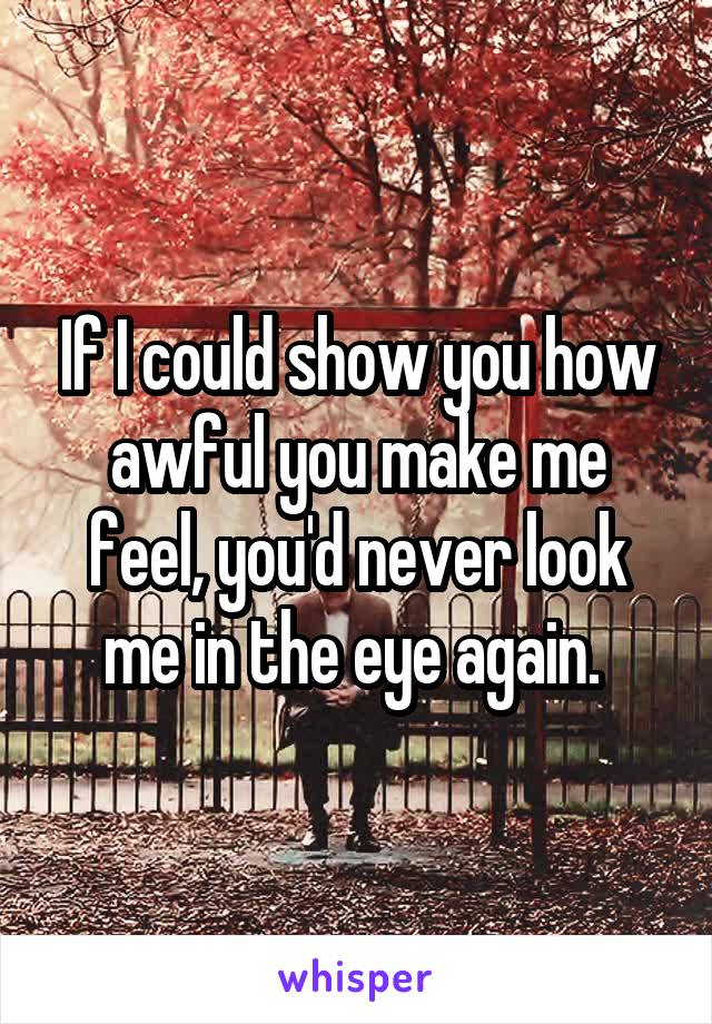 If I could show you how awful you make me feel, you'd never look me in the eye again.