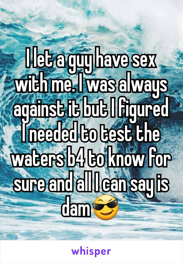 I let a guy have sex with me. I was always against it but I figured I needed to test the waters b4 to know for sure and all I can say is dam😎