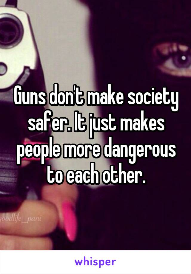 Guns don't make society safer. It just makes people more dangerous to each other.