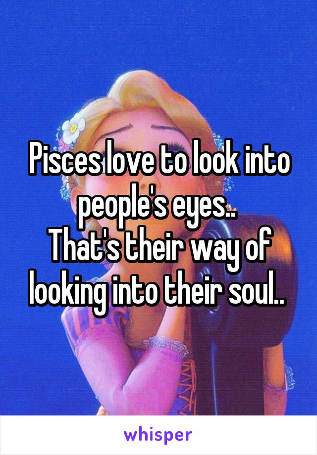Pisces love to look into people's eyes..  That's their way of looking into their soul..