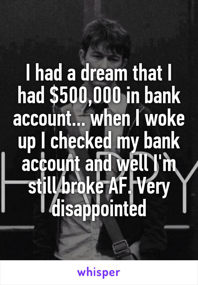 I had a dream that I had $500,000 in bank account... when I woke up I checked my bank account and well I'm still broke AF. Very disappointed