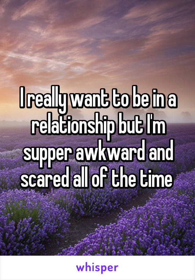 I really want to be in a relationship but I'm supper awkward and scared all of the time