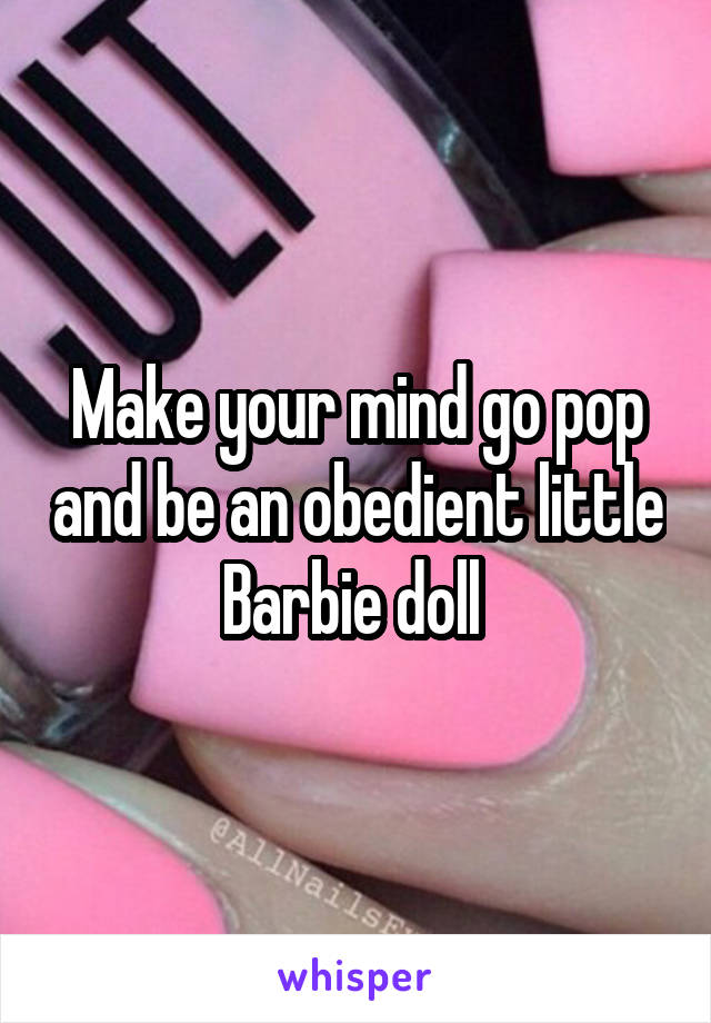 Make your mind go pop and be an obedient little Barbie doll
