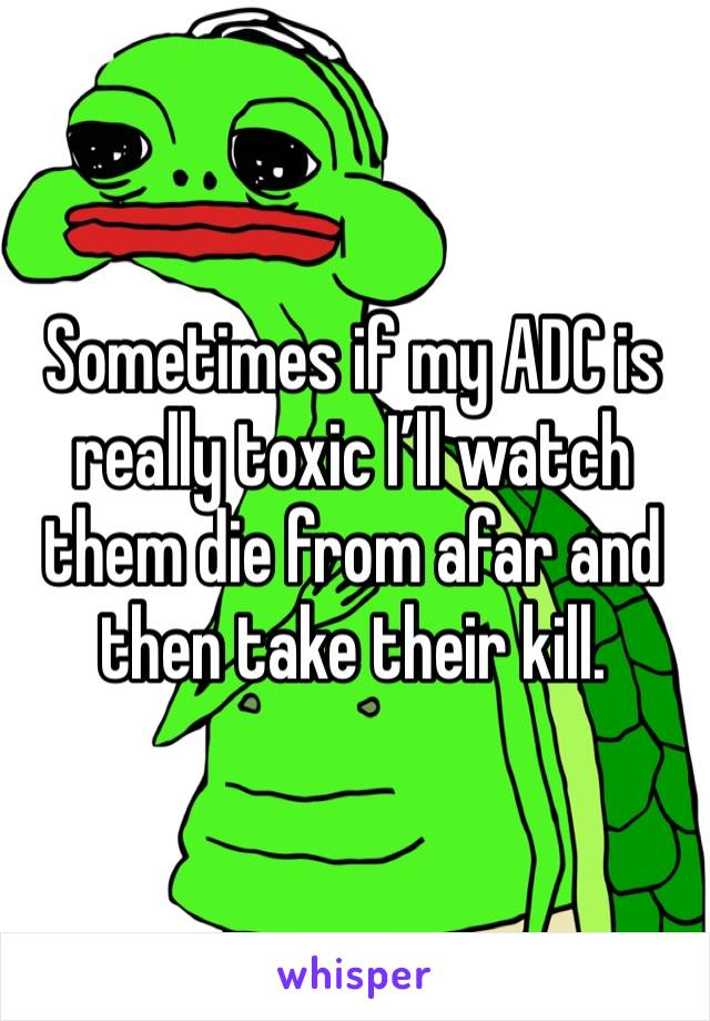 Sometimes if my ADC is really toxic I'll watch them die from afar and then take their kill.