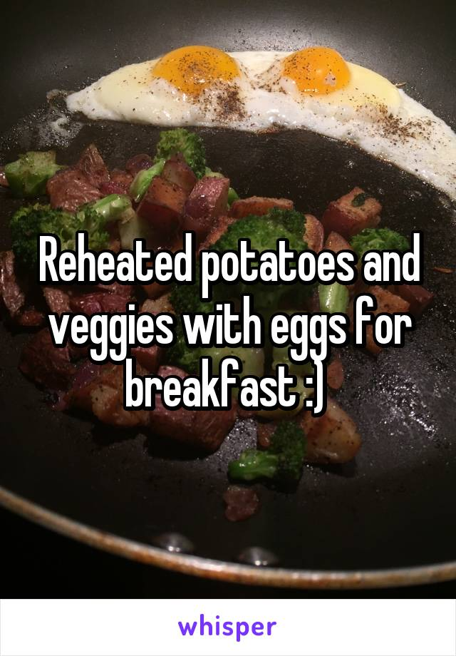 Reheated potatoes and veggies with eggs for breakfast :)