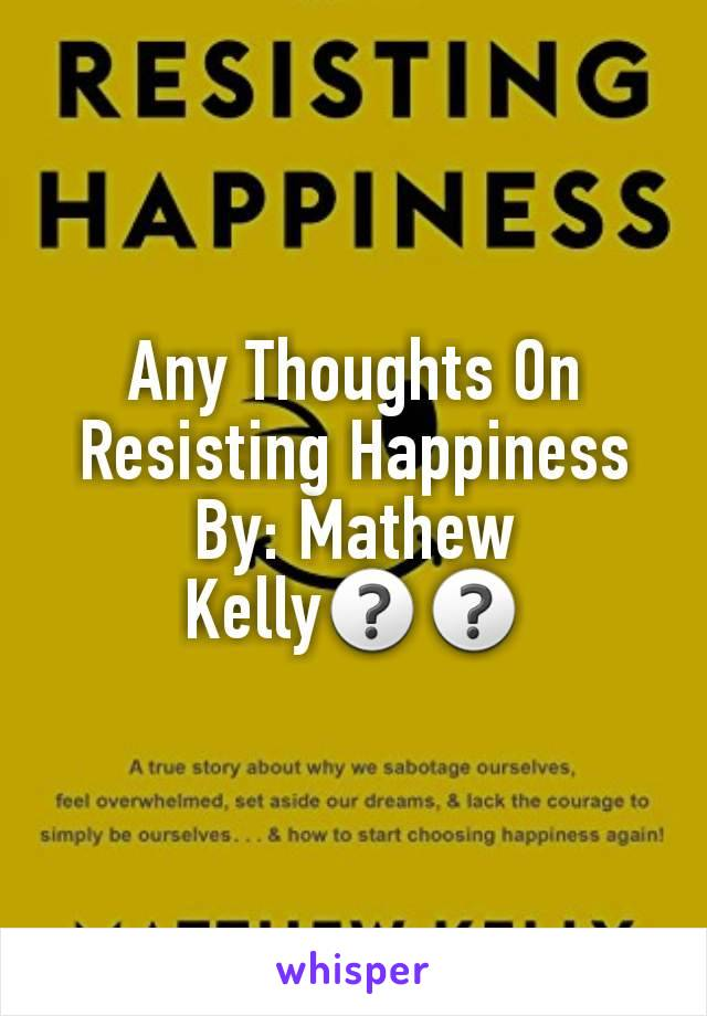 Any Thoughts On Resisting Happiness By: Mathew Kelly❓❓