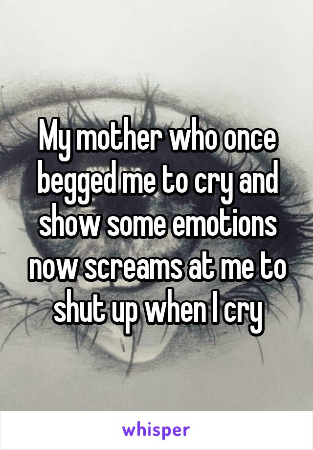 My mother who once begged me to cry and show some emotions now screams at me to shut up when I cry