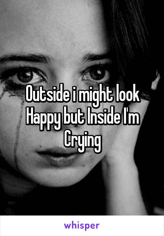 Outside i might look Happy but Inside I'm Crying