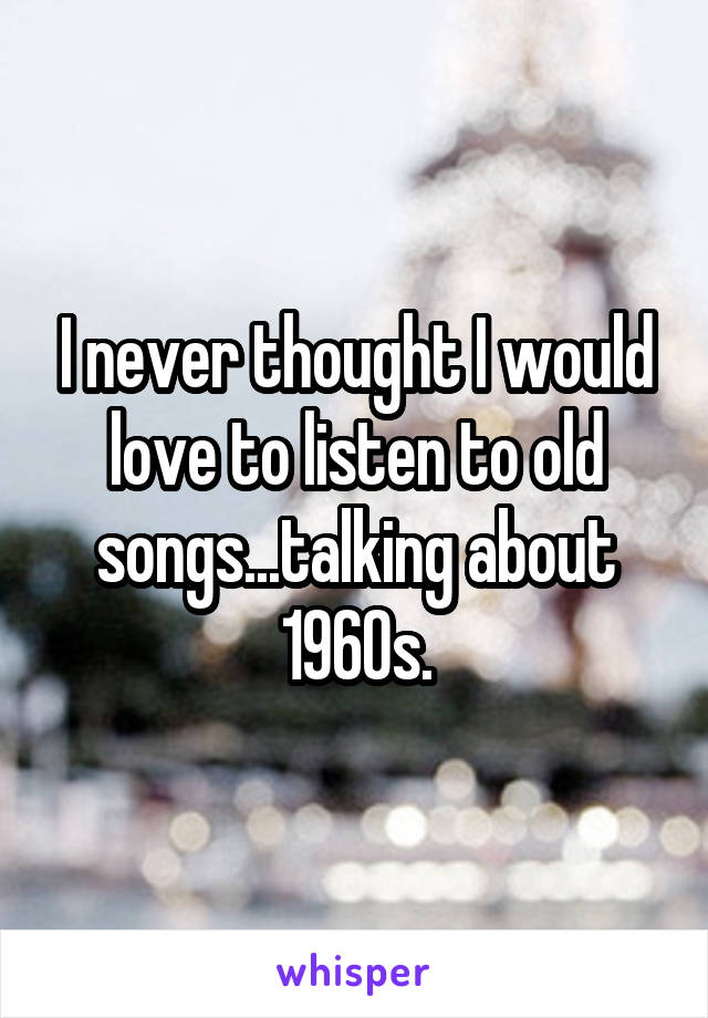 I never thought I would love to listen to old songs...talking about 1960s.