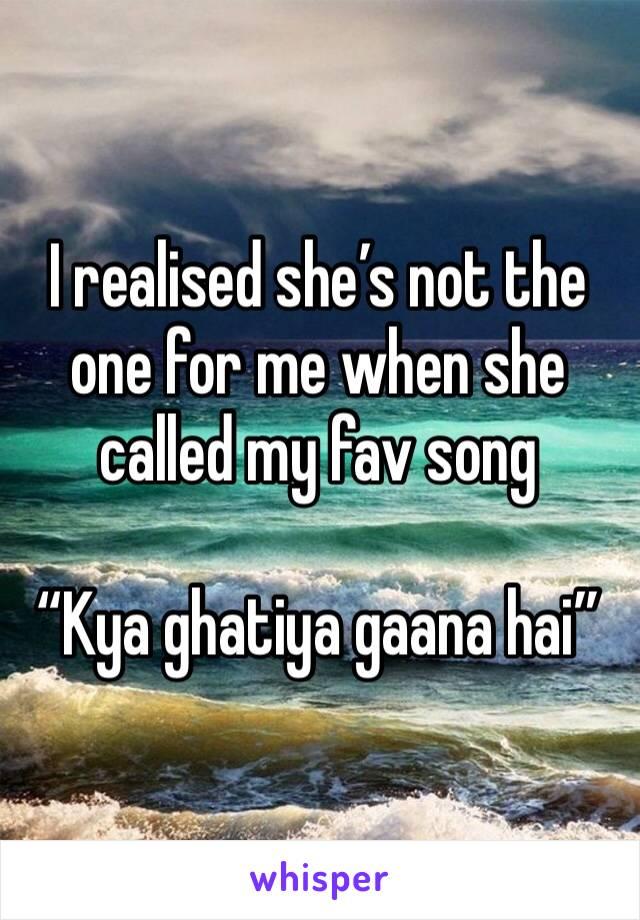 """I realised she's not the one for me when she called my fav song   """"Kya ghatiya gaana hai"""""""