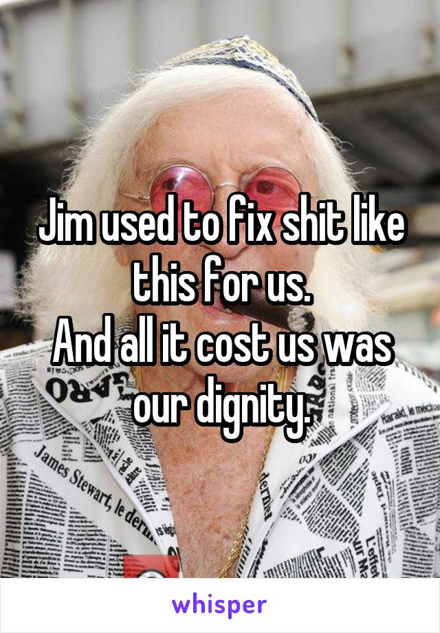 Jim used to fix shit like this for us. And all it cost us was our dignity.