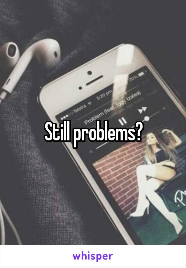 Still problems?