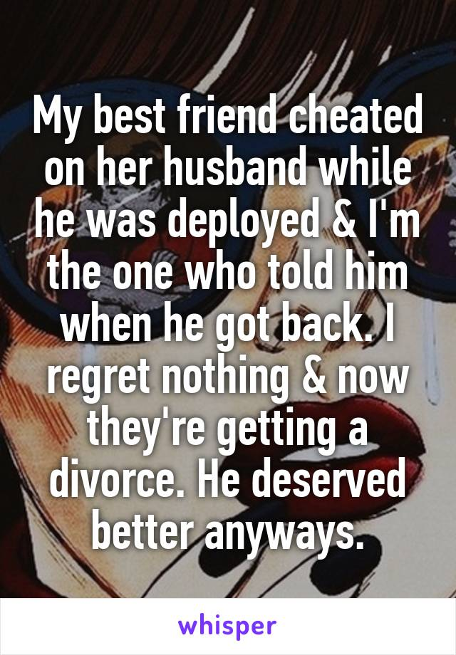 My best friend cheated on her husband while he was deployed & I'm