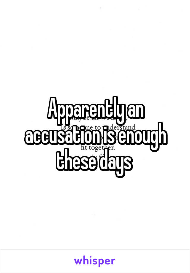 Apparently an accusation is enough these days