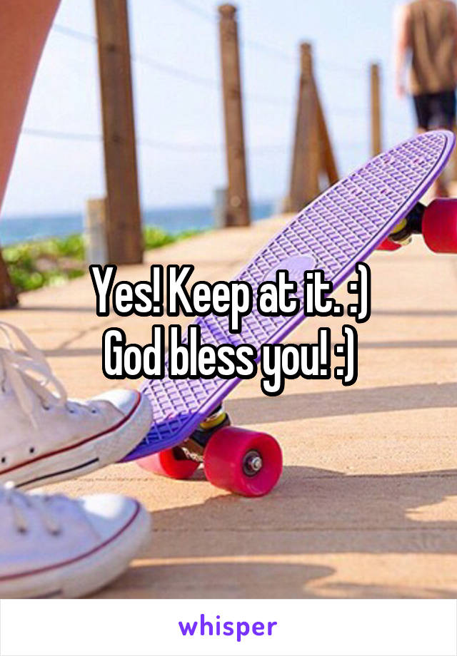 Yes! Keep at it. :) God bless you! :)