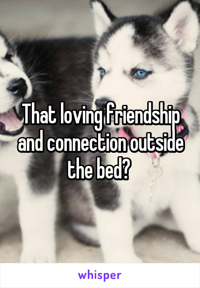 That loving friendship and connection outside the bed?