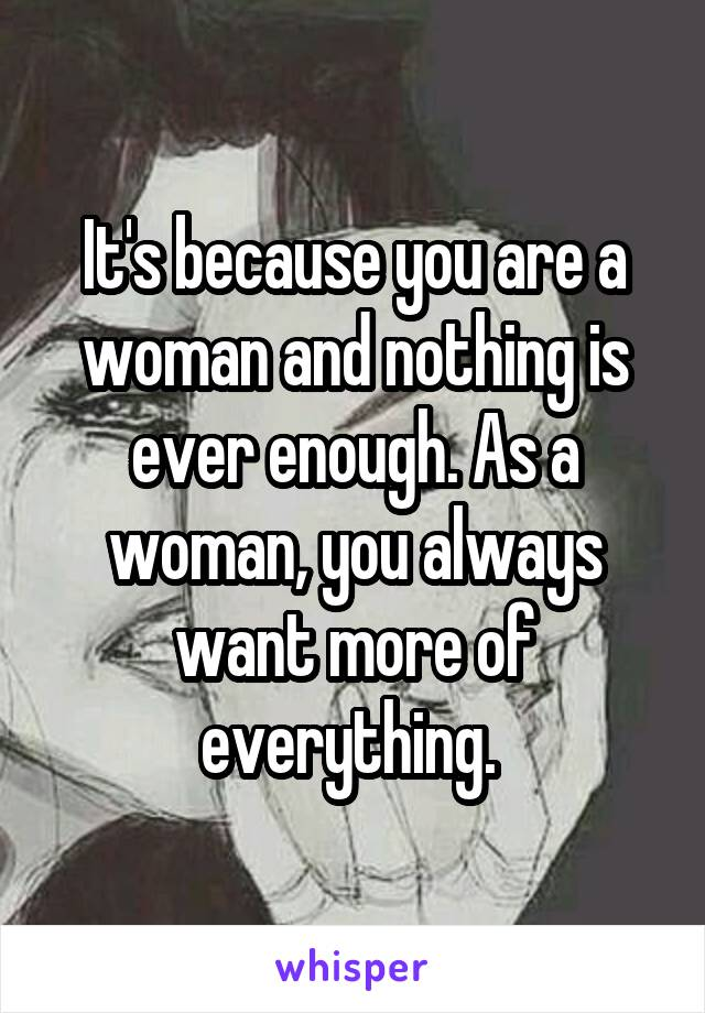 It's because you are a woman and nothing is ever enough. As a woman, you always want more of everything.