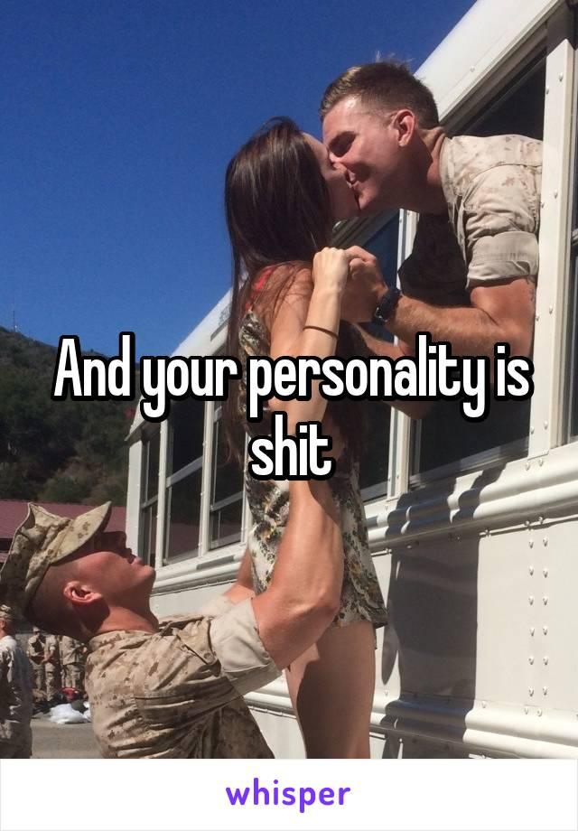 And your personality is shit