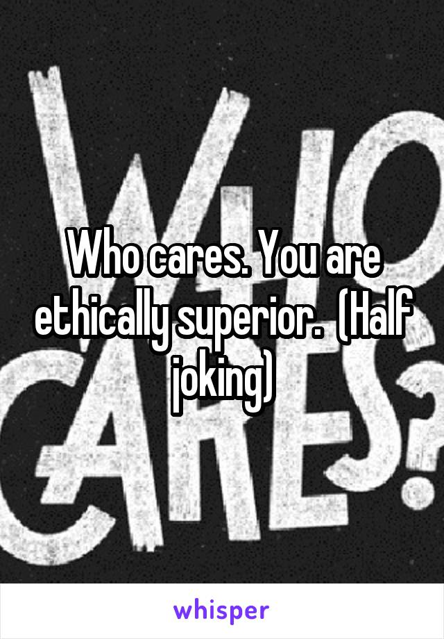 Who cares. You are ethically superior.  (Half joking)