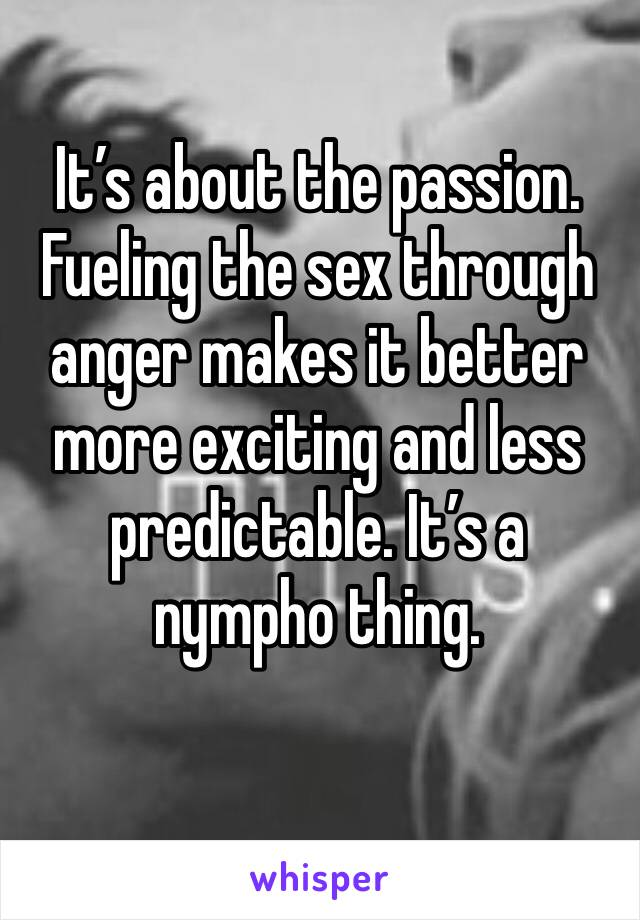 It's about the passion. Fueling the sex through anger makes it better more exciting and less predictable. It's a nympho thing.