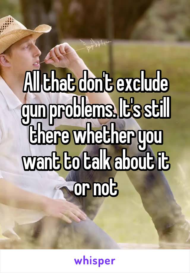 All that don't exclude gun problems. It's still there whether you want to talk about it or not