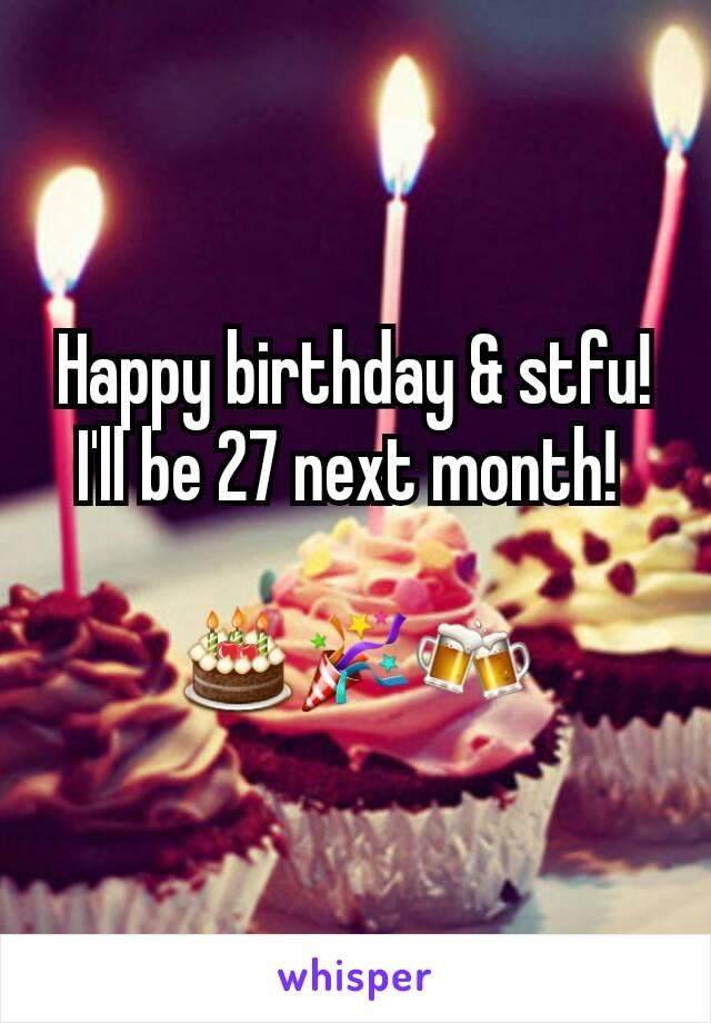 Happy birthday & stfu! I'll be 27 next month!   🎂🎉🍻