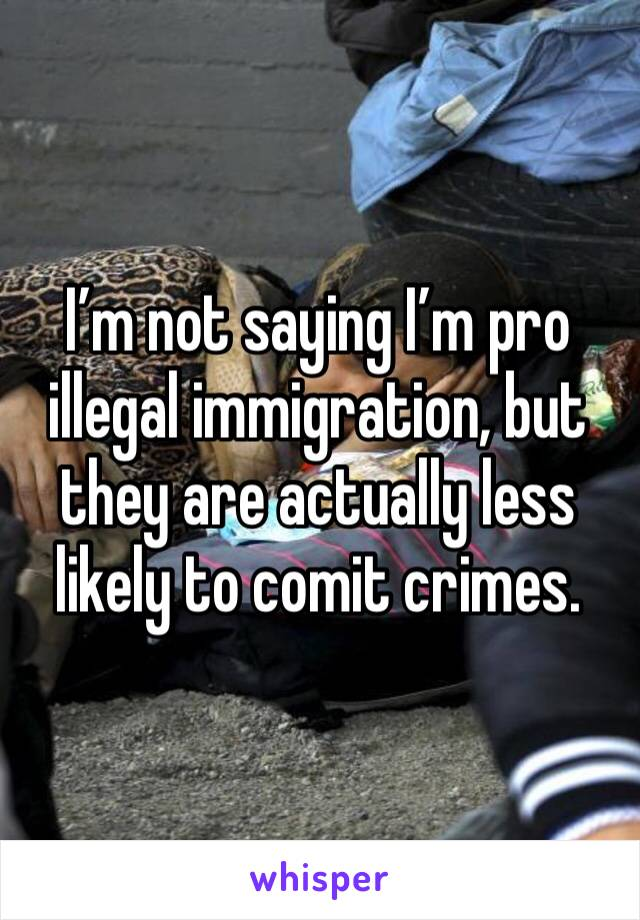 I'm not saying I'm pro illegal immigration, but they are actually less likely to comit crimes.