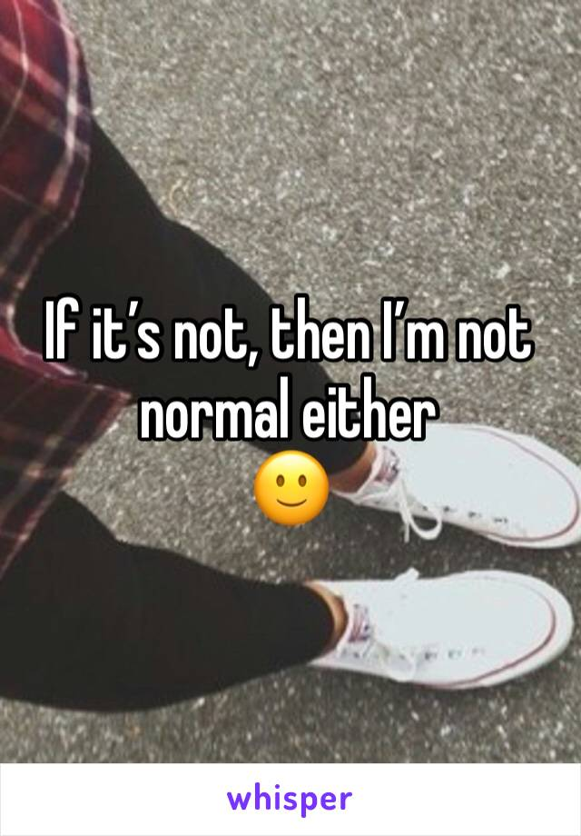 If it's not, then I'm not normal either  🙂