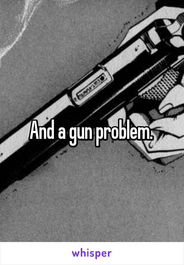 And a gun problem.