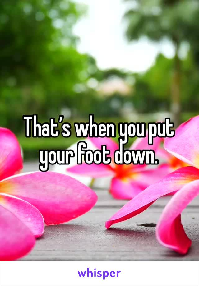 That's when you put your foot down.