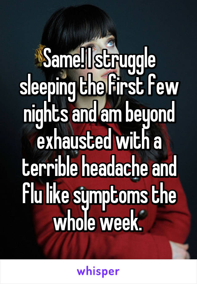Same! I struggle sleeping the first few nights and am beyond exhausted with a terrible headache and flu like symptoms the whole week.