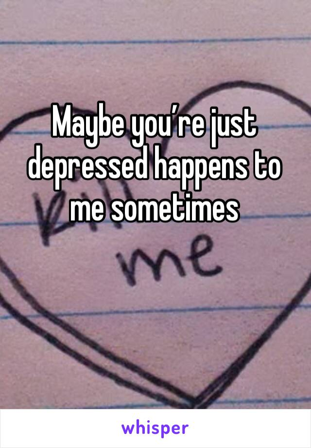 Maybe you're just depressed happens to me sometimes